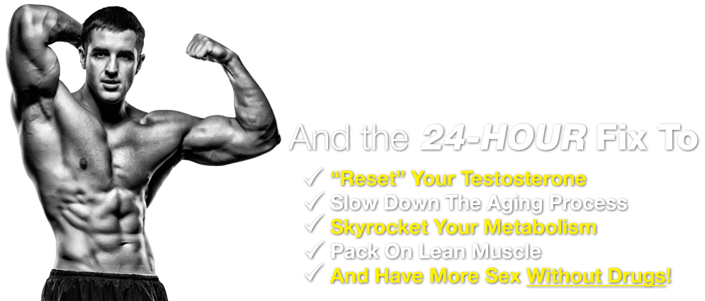 """And the 24-Hour Fix To """"Reset"""" Your Testosterone, Slow Down The Aging Process, Skyrocket Your Metabolism, Pack On Lean Muscle And Have More Sex Without Drugs!"""